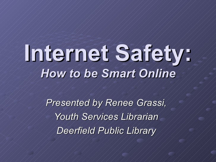 Internet Safety: How to be Smart Online Presented by Renee Grassi, Youth Services Librarian Deerfield Public Library
