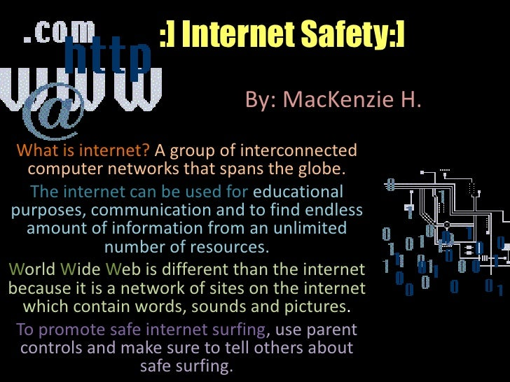 :] Internet Safety:]<br />By: MacKenzie H.<br />What is internet? A group of interconnected computer networks that spans t...