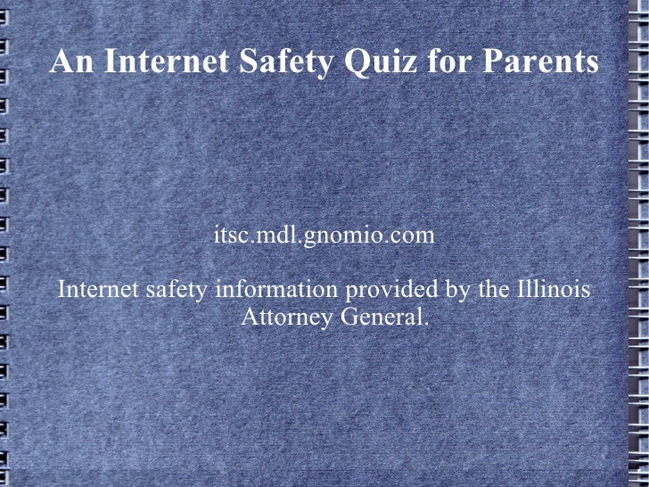 An Internet Safety Quiz for Parents itsc.mdl.gnomio.com Internet safety information provided by the Illinois Attorney Gene...