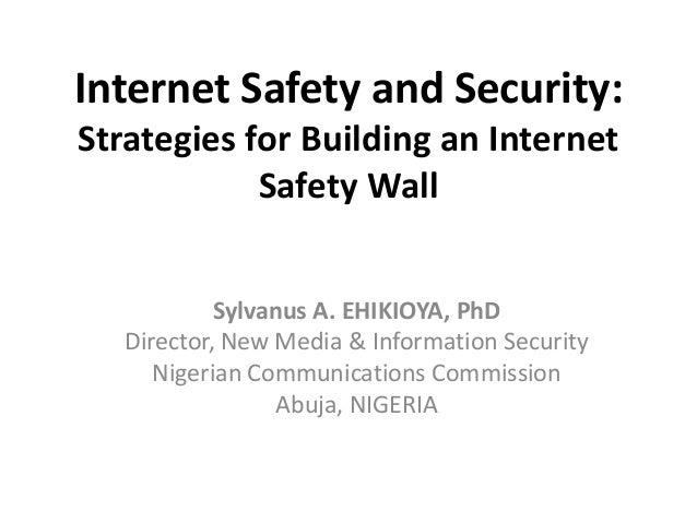 Internet Safety and Security: Strategies for Building an Internet Safety Wall Sylvanus A. EHIKIOYA, PhD Director, New Medi...