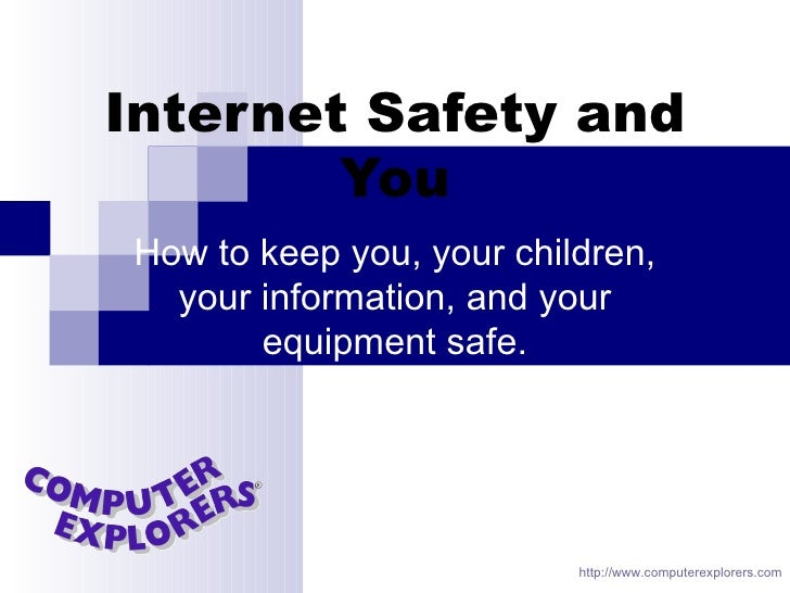 Internet Safety and   You How to keep you, your children, your information, and your equipment safe. http://www.computerex...