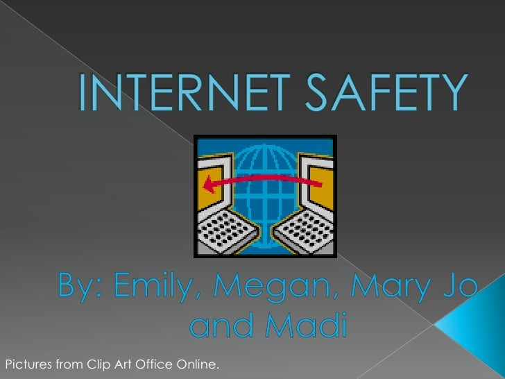 INTERNET SAFETY<br />By: Emily, Megan, Mary Jo and Madi<br />Pictures from Clip Art Office Online.<br />