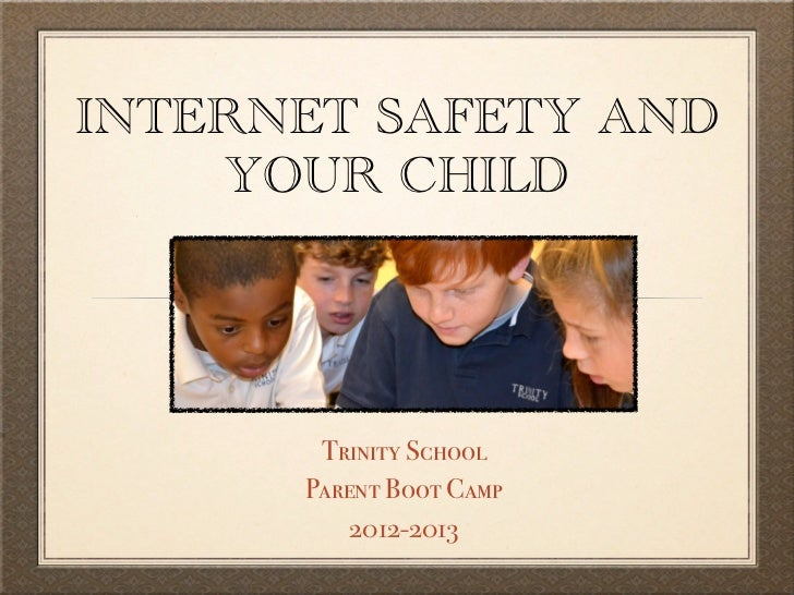 INTERNET SAFETY AND    YOUR CHILD       Trinity School      Parent Boot Camp          2012-2013