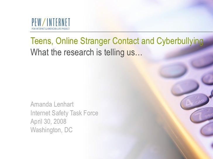 Teens, Online Stranger Contact and Cyberbullying What the research is telling us… Amanda Lenhart Internet Safety Task Forc...