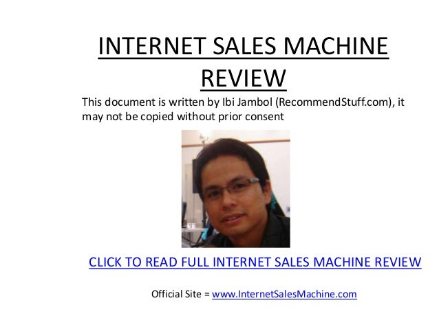 INTERNET SALES MACHINE           REVIEWThis document is written by Ibi Jambol (RecommendStuff.com), itmay not be copied wi...
