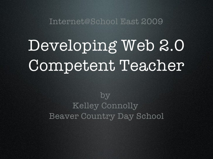 Developing Web 2.0 Competent Teacher <ul><li>by  </li></ul><ul><li>Kelley Connolly  </li></ul><ul><li>Beaver Country Day S...