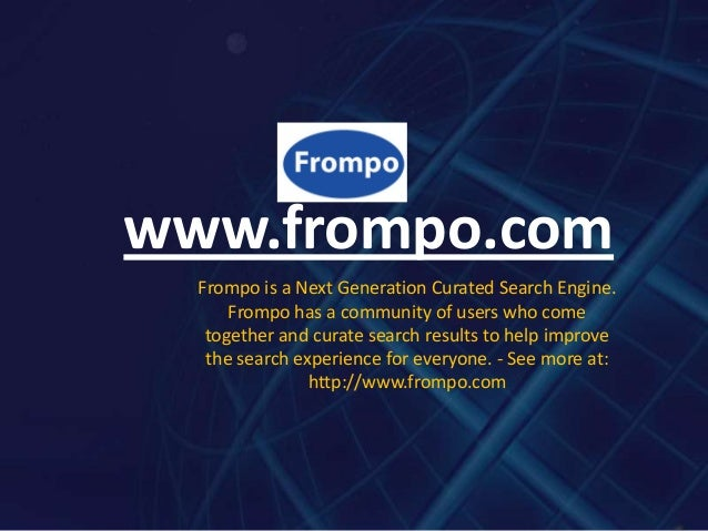 www.frompo.com  Frompo is a Next Generation Curated Search Engine.      Frompo has a community of users who come   togethe...
