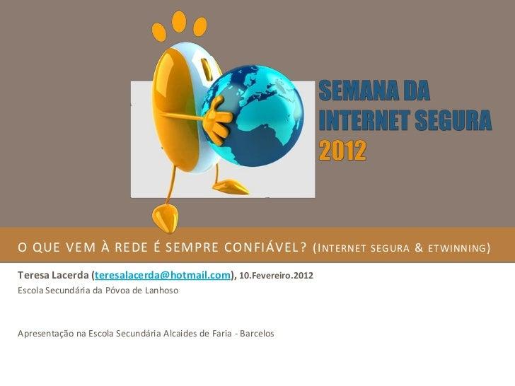 O QUE VEM À REDE É SEMPRE CONFIÁVEL ? (I NTERNET                 SEGURA   & ETWINNING )Teresa Lacerda (teresalacerda@hotma...