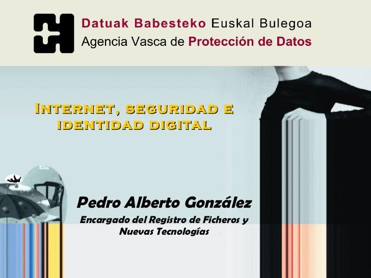 Internet, seguridad e identidad digital Pedro Alberto González Encargado del Registro de Ficheros y Nuevas Tecnologías