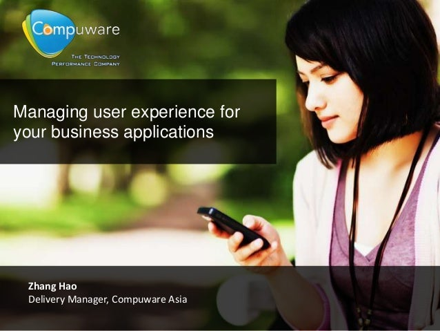 Managing user experience foryour business applicationsZhang HaoDelivery Manager, Compuware Asia
