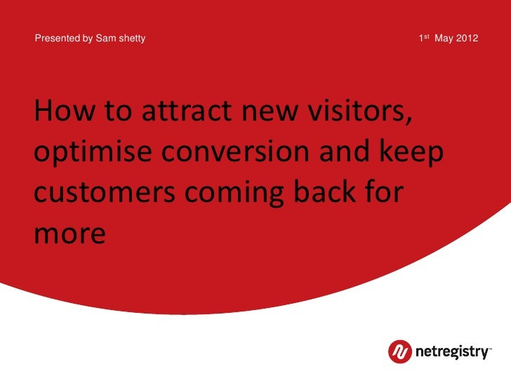 Presented by Sam shetty   1st May 2012How to attract new visitors,optimise conversion and keepcustomers coming back formore