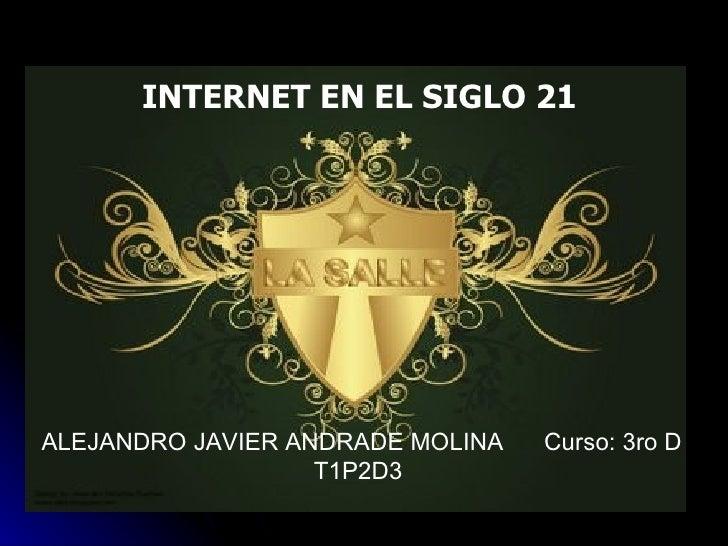 INTERNET EN EL SIGLO 21 ALEJANDRO JAVIER ANDRADE MOLINA  Curso: 3ro D T1P2D3