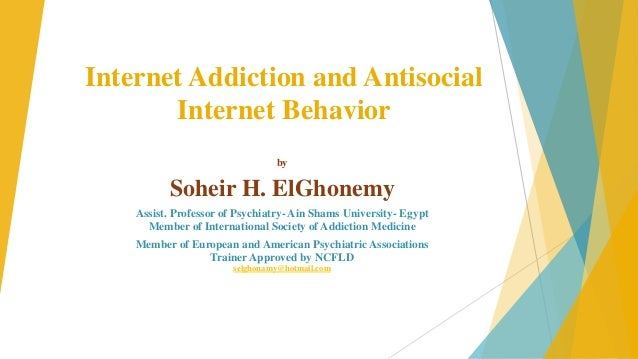 Internet Addiction and Antisocial Internet Behavior by  Soheir H. ElGhonemy Assist. Professor of Psychiatry- Ain Shams Uni...