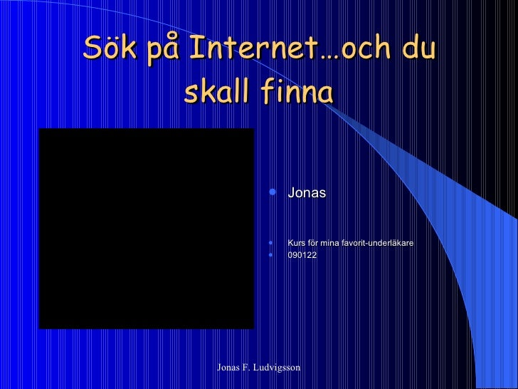 Sök på Internet…och du skall finna <ul><li>Jonas </li></ul><ul><li>Kurs för mina favorit-underläkare </li></ul><ul><li>090...
