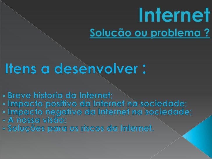 InternetSolução ou problema ?<br />Itens a desenvolver :<br /><ul><li> Breve historia da Internet;