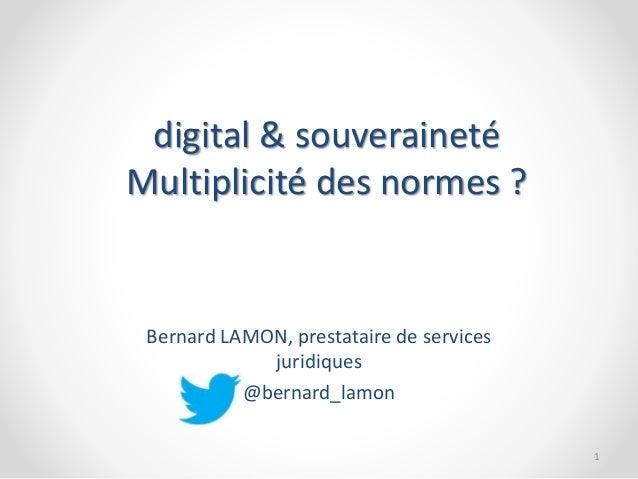 digital & souveraineté  Multiplicité des normes ?  Bernard LAMON, prestataire de services  juridiques  @bernard_lamon  1