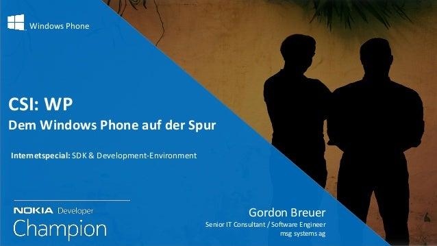 Windows Phone CSI: WP Dem Windows Phone auf der Spur Gordon Breuer Senior IT Consultant / Software Engineer msg systems ag...