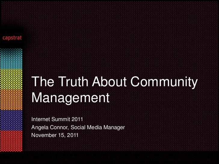 The Truth About CommunityManagementInternet Summit 2011Angela Connor, Social Media ManagerNovember 15, 2011