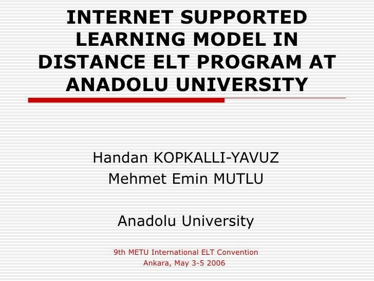 INTERNET SUPPORTED   LEARNING MODEL INDISTANCE ELT PROGRAM AT  ANADOLU UNIVERSITY    Handan KOPKALLI-YAVUZ      Mehmet Emi...