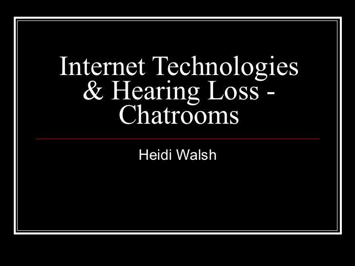 Internet Technologies & Hearing Loss - Chatrooms Heidi Walsh