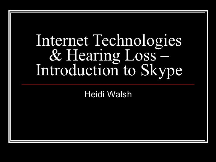 Internet Technologies & Hearing Loss – Introduction to Skype Heidi Walsh