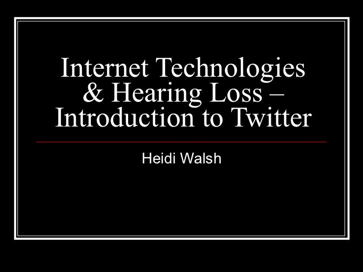 Internet Technologies & Hearing Loss – Introduction to Twitter Heidi Walsh