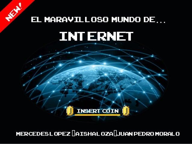 El maravilloso mundo de…           Internet                Insert CoinMercedes Lopez -Aisha Loza-Juan Pedro MOralo