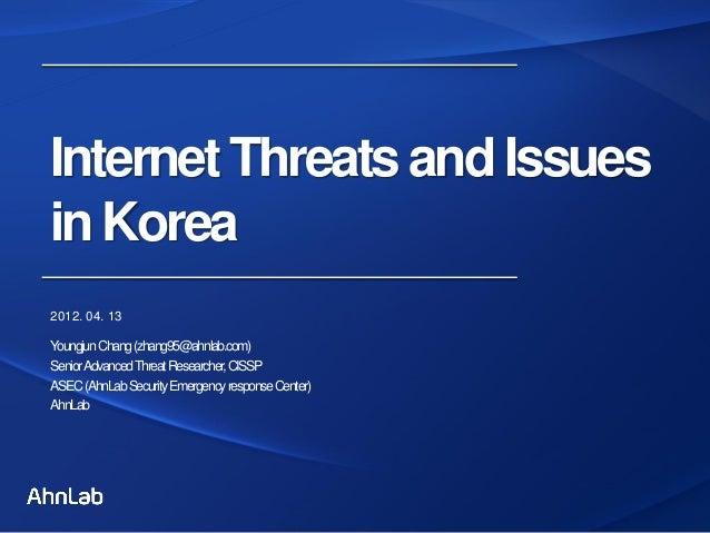 InternetThreatsandIssuesinKorea2012. 04. 13YoungjunChang(zhang95@ahnlab.com)SeniorAdvancedThreatResearcher,CISSPASEC(AhnLa...