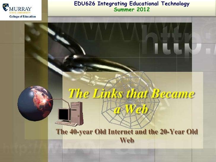 EDU626 Integrating Educational Technology                  Summer 2012   The Links that Became          a WebThe 40-year O...