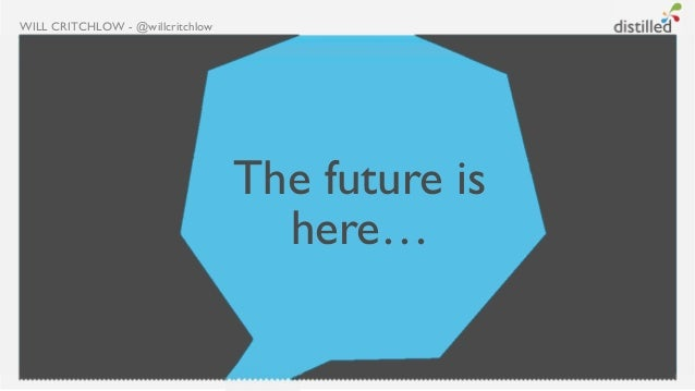 WILL CRITCHLOW - @willcritchlow                                  The future is                                    here…