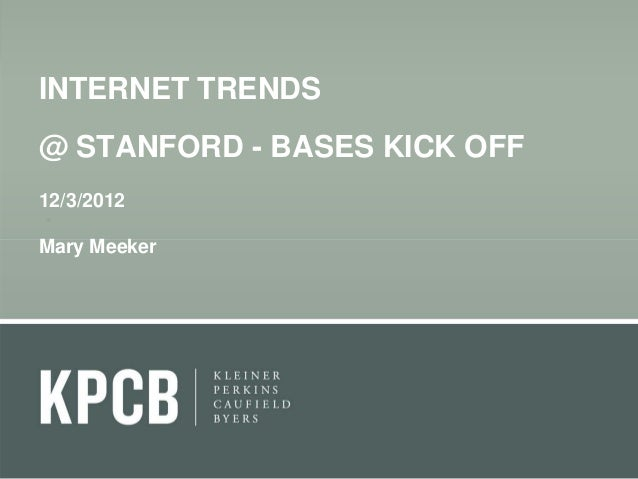 INTERNET TRENDS@ STANFORD - BASES KICK OFF12/3/2012Mary Meeker