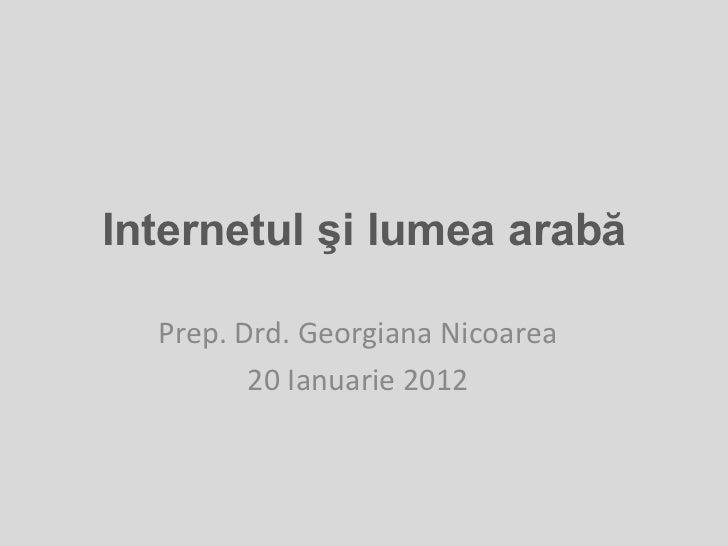 Internetul şi lumea arabă  Prep. Drd. Georgiana Nicoarea         20 Ianuarie 2012