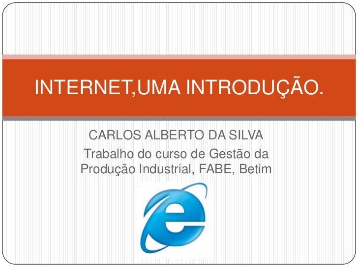 INTERNET,UMA INTRODUÇÃO.    CARLOS ALBERTO DA SILVA   Trabalho do curso de Gestão da   Produção Industrial, FABE, Betim