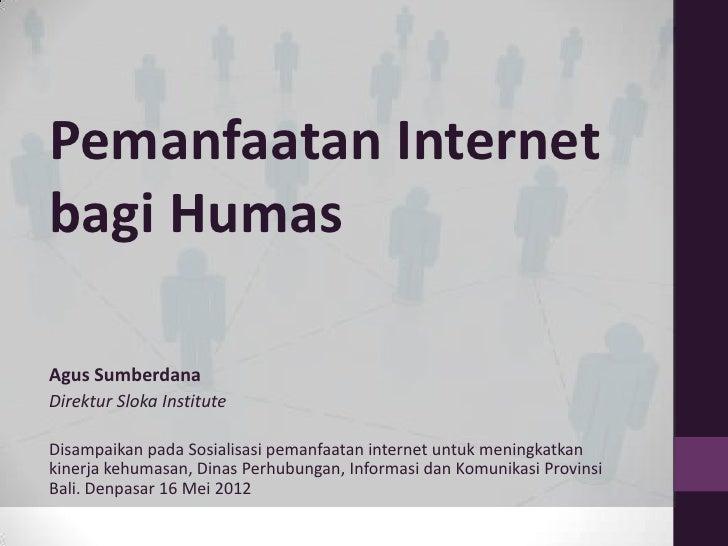 Pemanfaatan Internetbagi HumasAgus SumberdanaDirektur Sloka InstituteDisampaikan pada Sosialisasi pemanfaatan internet unt...