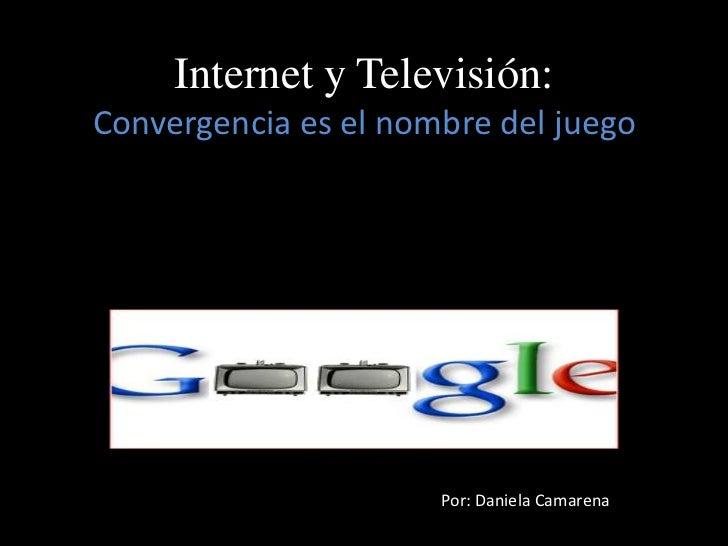 Internet y Televisión:Convergencia es el nombre del juego<br />Por: Daniela Camarena<br />