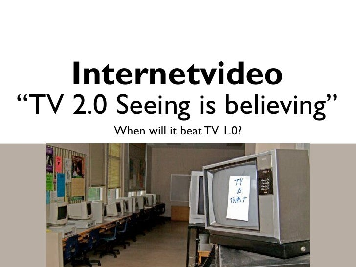 """Internetvideo """"TV 2.0 Seeing is believing""""         When will it beat TV 1.0?"""