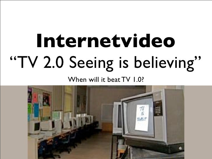 "Internetvideo ""TV 2.0 Seeing is believing""         When will it beat TV 1.0?"