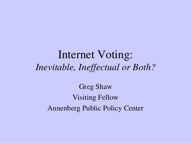 Internet Voting: Inevitable, Ineffectual or Both? Greg Shaw Visiting Fellow Annenberg Public Policy Center