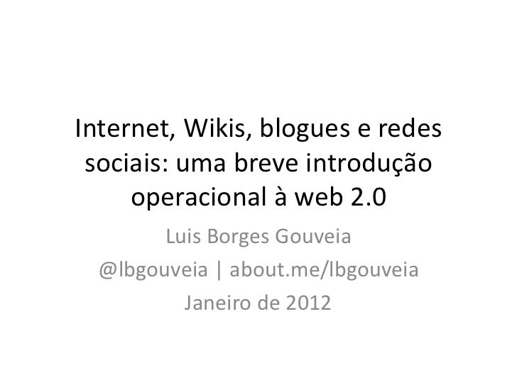Internet, Wikis, blogues e redes sociais: uma breve introdução     operacional à web 2.0        Luis Borges Gouveia  @lbgo...