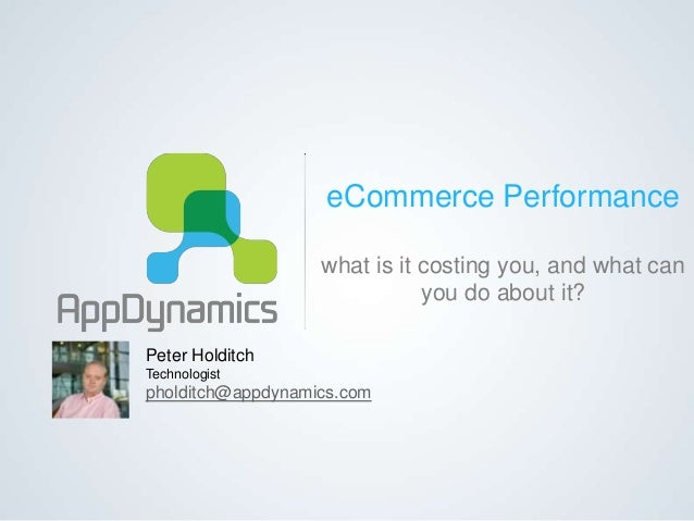 eCommerce Performance what is it costing you, and what can you do about it? Peter Holditch Technologist pholditch@appdynam...
