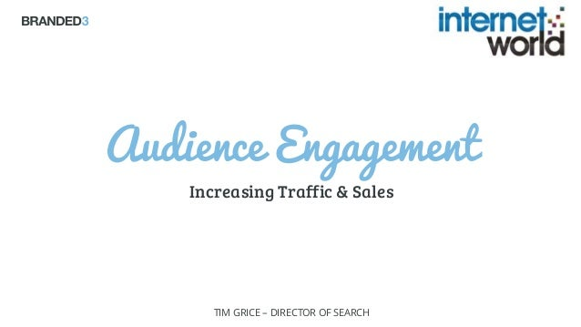 B3 Audience Engagement Increasing Traffic & Sales TIM GRICE – DIRECTOR OF SEARCH