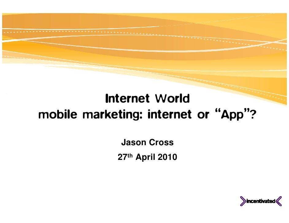 "Internet World mobile marketing: internet or ""App""?               Jason Cross              27th April 2010"