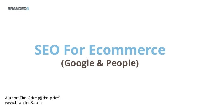 SEO For Ecommerce(Google & People)Author: Tim Grice (@tim_grice)www.branded3.com