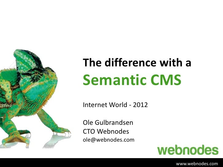 The difference with aSemantic CMSInternet World - 2012Ole GulbrandsenCTO Webnodesole@webnodes.com                        w...