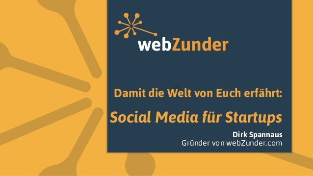 Damit die Welt von Euch erfährt: Social Media für Startups Dirk Spannaus Gründer von webZunder.com
