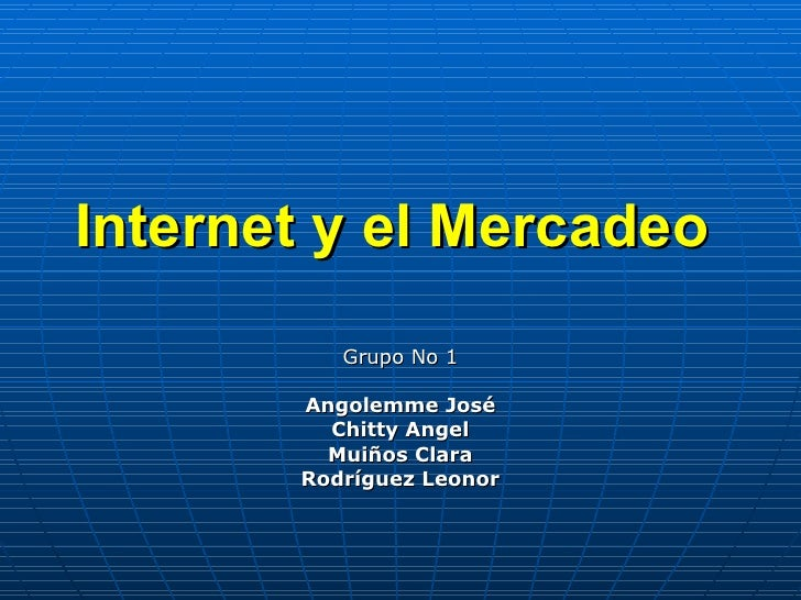 Internet y el Mercadeo           Grupo No 1         Angolemme José          Chitty Angel          Muiños Clara        Rodr...