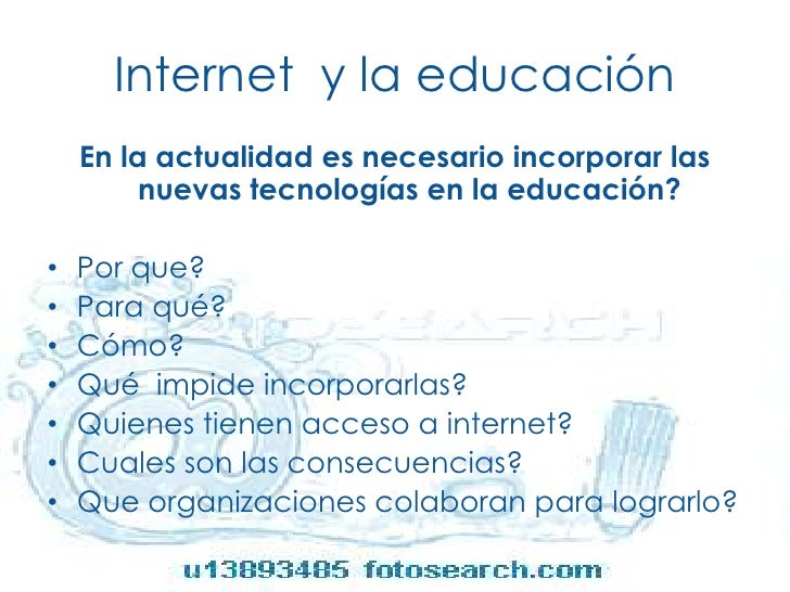Internet  y la educación<br />En la actualidad es necesario incorporar las nuevas tecnologías en la educación?<br />Por qu...