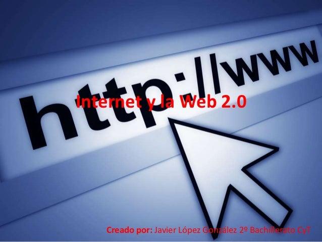 Internet y la Web 2.0   Creado por: Javier López González 2º Bachillerato CyT