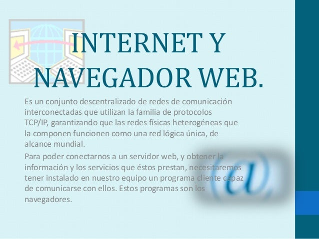 INTERNET Y  NAVEGADOR WEB.Es un conjunto descentralizado de redes de comunicacióninterconectadas que utilizan la familia d...