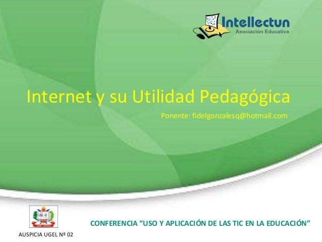 """Internet y su Utilidad Pedagógica Ponente: fidelgonzalesq@hotmail.com  CONFERENCIA """"USO Y APLICACIÓN DE LAS TIC EN LA EDUC..."""